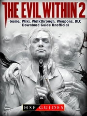 The Evil Within 2 Game, Wiki, Walkthrough, Weapons, DLC, Download Guide Unofficial ebook by HSE Guides