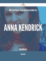 165 Life Hacks That Are Irresistible For Anna Kendrick Excellence ebook by Manuel Coffey