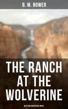The Ranch At The Wolverine (Western Adventure Novel) - Adventure Tale of the Wild West ebook by B. M. Bower