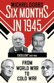 Six Months in 1945 - FDR, Stalin, Churchill, and Truman – from World War to Cold War ebook by Michael Dobbs