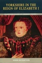 Yorkshire in the Reign of Elizabeth I ebook by John Rushton