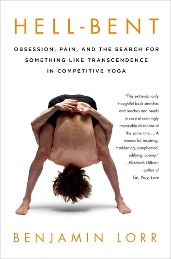 Hell-Bent: Obsession, Pain, and the Search for Something Like Transcendence in Competitive Yoga ebook by Benjamin Lorr