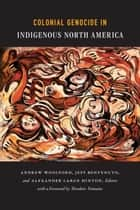 Colonial Genocide in Indigenous North America eBook by Andrew Woolford, Jeff Benvenuto, Alexander Laban Hinton