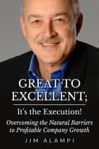 Great to Excellent; It's the Execution! Overcoming the Natural Barriers to Profitable Company Growth ebook by Jim Alampi