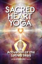 Sacred Heart Yoga - Activation of the Sacred Seals ebook by Virginia Ellen