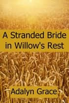 A Stranded Bride in Willow's Rest - Mail Order Brides of Willow's Rest, #3 ebook by Adalyn Grace