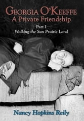 Georgia O'Keeffe, A Private Friendship, Part I - Walking the Sun Prairie Land ebook by Nancy Hopkins Reily