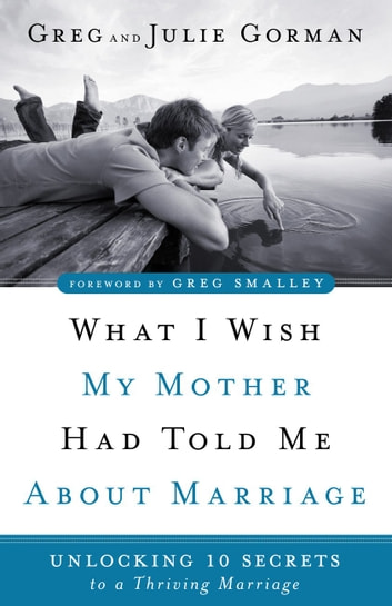 What I Wish My Mother Had Told Me About Marriage - Unlocking 10 Secrets to a Thriving Marriage ebook by Greg Gorman,Julie Gorman