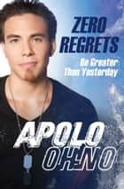 Zero Regrets ebook by Apolo Ohno