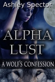 Alpha Lust: A Wolf's Confession (Part Two) ebook by Ashley Spector