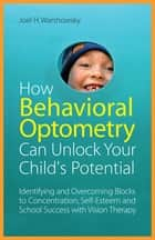 How Behavioral Optometry Can Unlock Your Child's Potential ebook by Joel H. Warshowsky