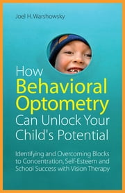 How Behavioral Optometry Can Unlock Your Child's Potential - Identifying and Overcoming Blocks to Concentration, Self-Esteem and School Success with Vision Therapy ebook by Joel H. Warshowsky