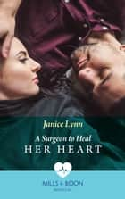 A Surgeon To Heal Her Heart (Mills & Boon Medical) ebook by Janice Lynn