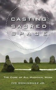 Casting Sacred Space: The Core of All Magickal Work ebook by Ivo Dominguez