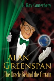 Alan Greenspan - The Oracle Behind the Curtain ebook by E Ray Canterbery