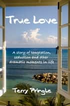True Love: A Story of Temptation, Seduction, and Other Dramatic Moments in Life ebook by Terry Pringle