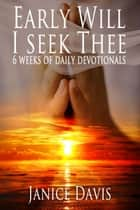Early Will I Seek Thee: 6 Weeks Daily Devotionals ebook by Janice Davis