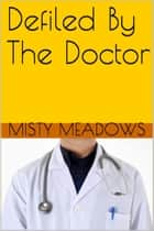 Defiled By The Doctor (Virgin, First Time) ebook by Misty Meadows