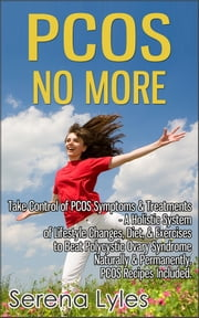PCOS No More - Take Control of PCOS Symptoms & Treatments - A Holistic System of Lifestyle Changes, Diet, & Exercises to Beat Polycystic Ovary Syndrome Naturally & Permanently. PCOS Recipes Included. ebook by Serena Lyles