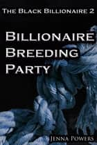 The Black Billionaire 2: Billionaire Breeding Party ebook by Jenna Powers
