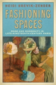 Fashioning Spaces - Mode and Modernity in Late-Nineteenth-Century Paris ebook by Heidi Brevik-Zender