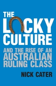 The Lucky Culture And The Rise Of An Australian Ruling Class ebook by Cater Nick