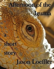 Afternoon of the Iguana ebook by Jason Loeffler