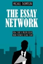 The Essay Network - How I Built a Million Dollar Online Business Selling Essays ebook by Michael Thompson