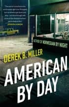 American By Day - A whip-smart thriller cracking open modern America ebook by Derek B. Miller