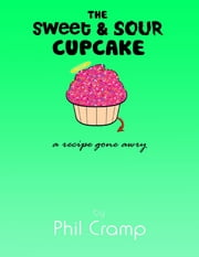 The Sweet & Sour Cupcake - A Recipe Gone Awry ebook by Phil Cramp