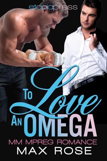 To Love an Omega: MM Alpha/Omega Shifter Mpreg ebook by Max Rose