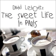 The Sweet Life in Paris - Delicious Adventures in the World's Most Glorious---and Perplexing---City audiobook by David Lebovitz