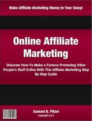 Online Affiliate Marketing - Discover How To Make a Fortune Promoting Other People's Stuff Online With This Affiliate Marketing Step By Step Guide ebook by Samuel Pitzer