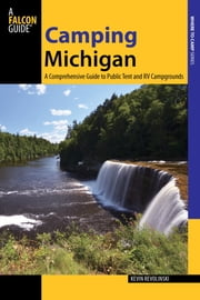 Camping Michigan - A Comprehensive Guide to Public Tent and RV Campgrounds ebook by Kevin Revolinski