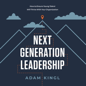 Next Generation Leadership - How to Ensure Young Talent Will Thrive with Your Organization audiobook by Adam Kingl