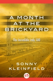 A Month at the Brickyard - The Incredible Indy 500 ebook by Sonny Kleinfield