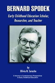 Bernard Spodek: Early Childhood Education Scholar, Researcher, and Teacher ebook by Saracho, Olivia N.
