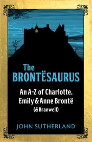 The Brontesaurus - An A–Z of Charlotte, Emily and Anne Brontë (and Branwell) ebook by John Sutherland,John Crace