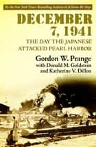 December 7, 1941 - The Day the Japanese Attacked Pearl Harbor ebook by Gordon W. Prange, Donald M. Goldstein, Katherine V. Dillon