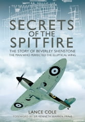 Secrets of the Spitfire - The Story of Beverly Shenstone, The Man Who Perfected the Elliptical Wing ebook by Cole, Lance
