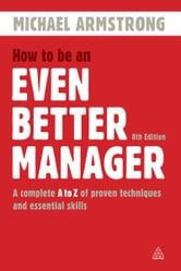 How to be an Even Better Manager: A Complete A-Z of Proven Techniques and Essential Skills - A Complete A-Z of Proven Techniques and Essential Skills ebook by Michael Armstrong