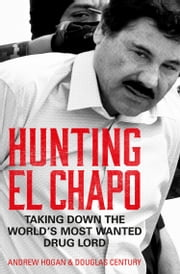 Hunting El Chapo: Taking down the world's most-wanted drug-lord ebook by Andrew Hogan, Douglas Century