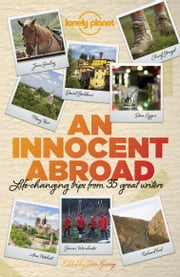An Innocent Abroad - Life-changing Trips from 35 Great Writers ebook by John Berendt,Dave Eggers,Richard Ford,Pico Iyer,Alexander McCall Smith,Jane Smiley