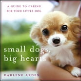 Small Dogs, Big Hearts - A Guide to Caring for Your Little Dog ebook by Darlene Arden