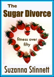 The Sugar Divorce - Fitness Over 50 ebook by Suzanna Stinnett