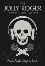 The Jolly Roger: Pirate Radio Days in Cork ebook by Trevor  Welch,Noel Welch