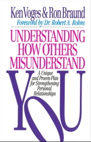 Understanding How Others Misunderstand You - A Unique and Proven Plan for Strengthening Personal Relationships ebook by Ron Braund,Ken Voges,Robert Rohm