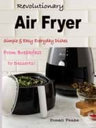 Revolutionary Air Fryer - Simple & Easy Everyday Dishes From Breakfast to Desserts! eBook by Susan Peake