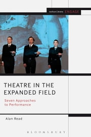 Theatre in the Expanded Field - Seven Approaches to Performance ebook by Alan Read