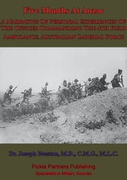 Five Months At Anzac - [Illustrated Edition] - A Narrative Of Personal Experiences Of The Officer Commanding The 4th Field Ambulance, Australian Imperial Force ebook by Dr. Joseph Lievesley Beeston, M.D., C.M.G., M.L.C